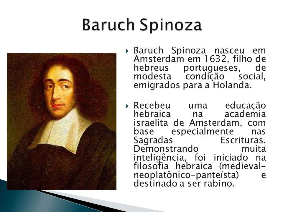 Baruch Spinoza Baruch Spinoza nasceu em Amsterdam em 1632, filho de hebreus portugueses, de modesta condição social, emigrados para a Holanda.