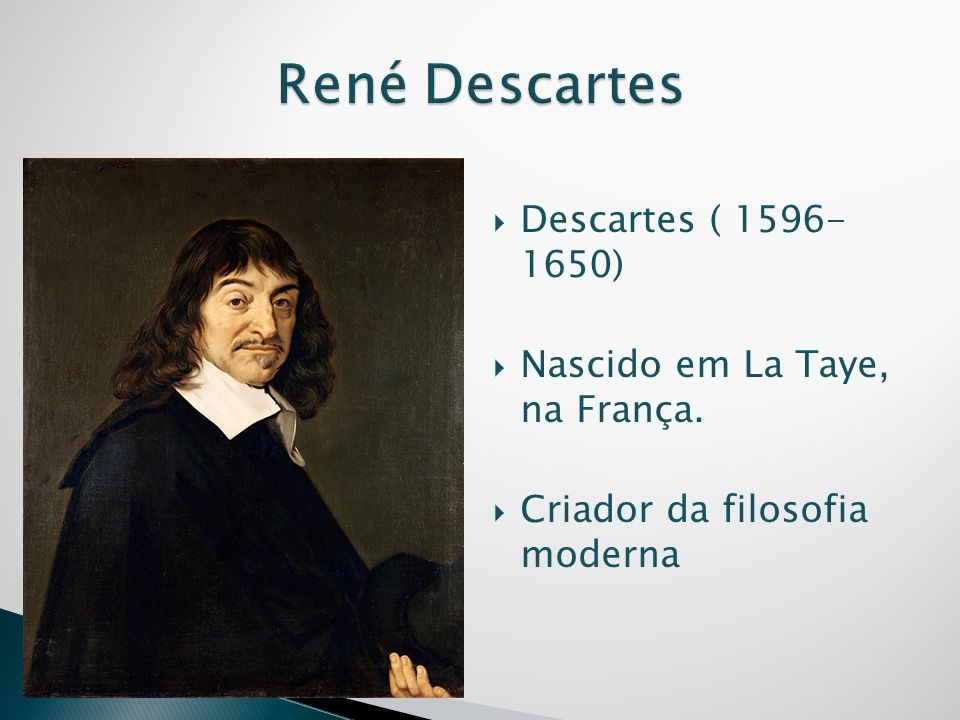 René Descartes Descartes ( 1596- 1650) Nascido em La Taye, na França.