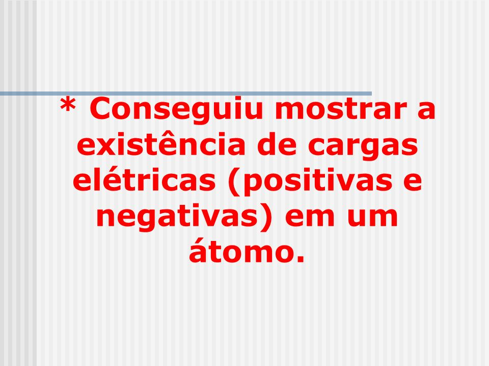 * Conseguiu mostrar a existência de cargas elétricas (positivas e negativas) em um átomo.