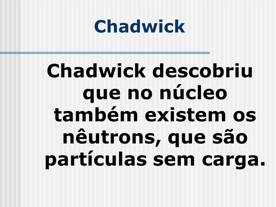 Chadwick Chadwick descobriu que no núcleo também existem os nêutrons, que são partículas sem carga.