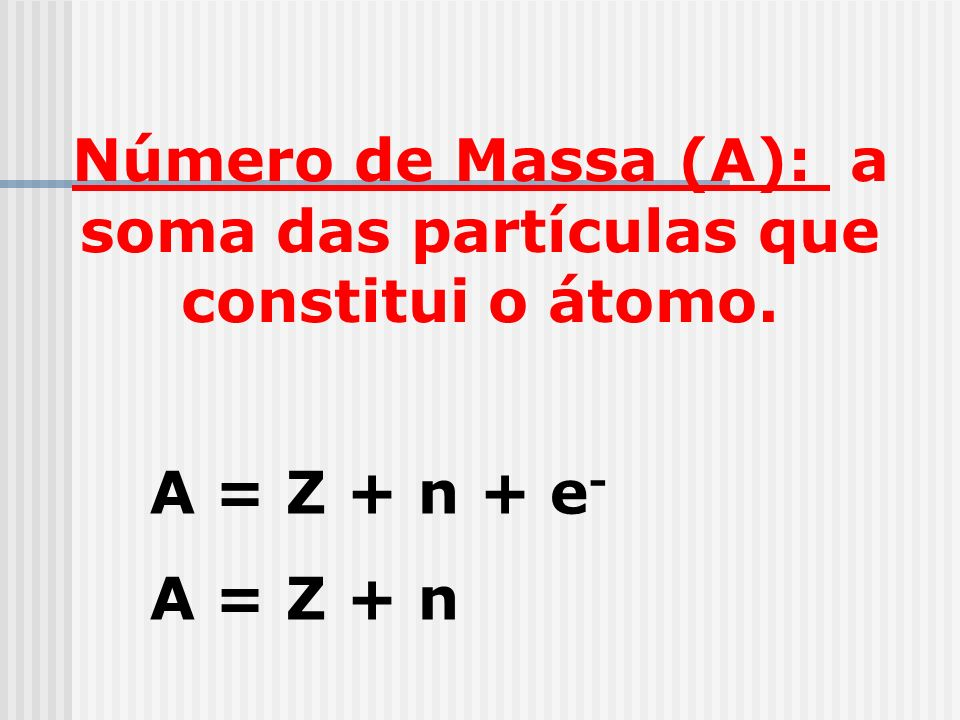 Número de Massa (A): a soma das partículas que constitui o átomo.