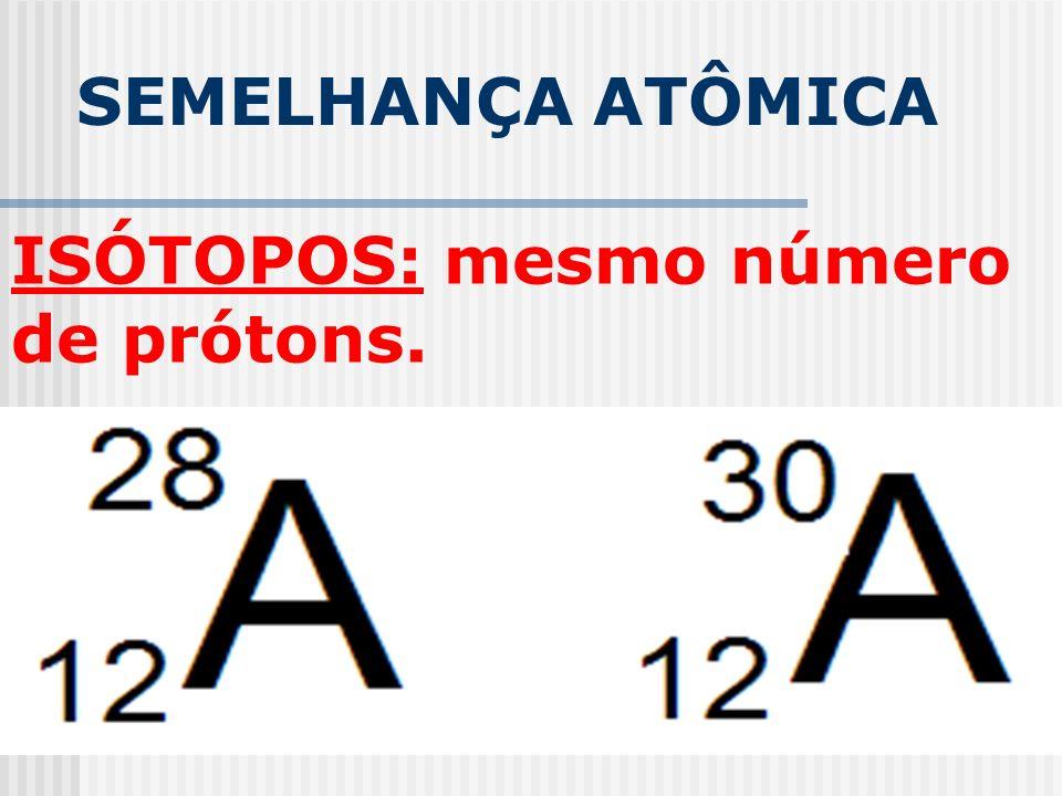 SEMELHANÇA ATÔMICA ISÓTOPOS: mesmo número de prótons.
