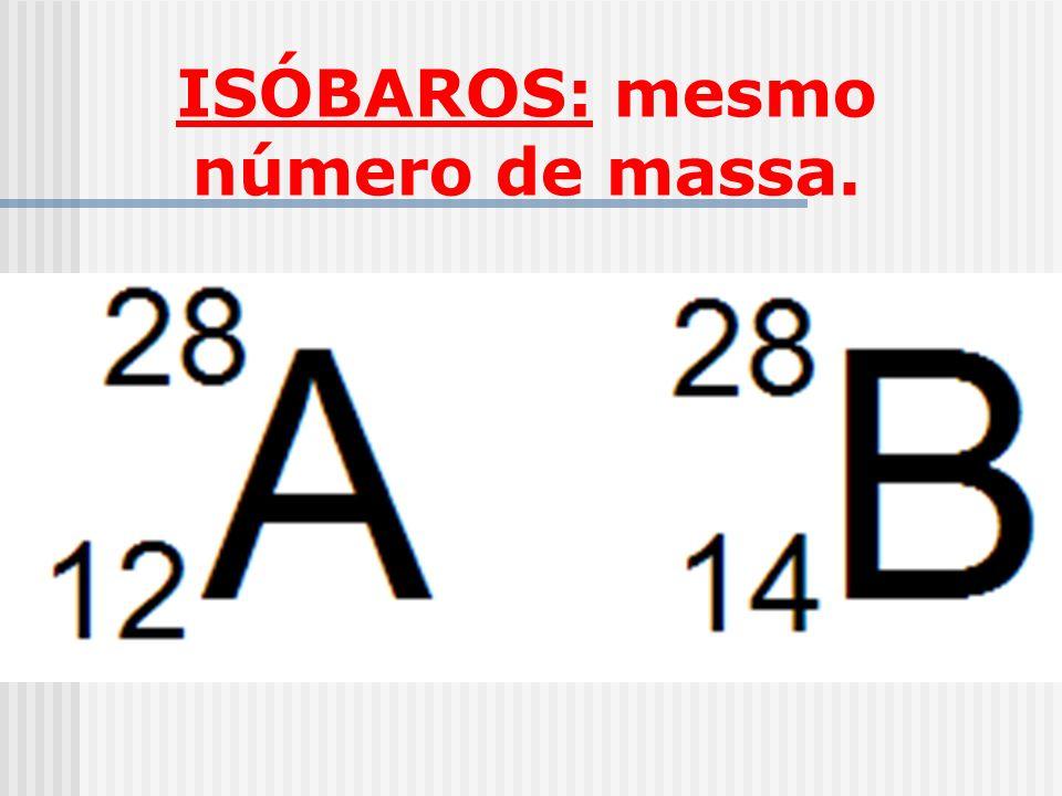 ISÓBAROS: mesmo número de massa.