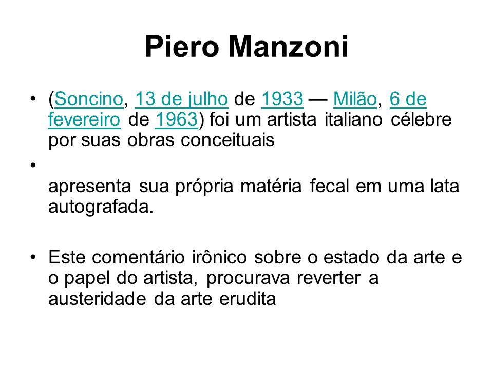 Piero Manzoni(Soncino, 13 de julho de 1933 — Milão, 6 de fevereiro de 1963) foi um artista italiano célebre por suas obras conceituais.