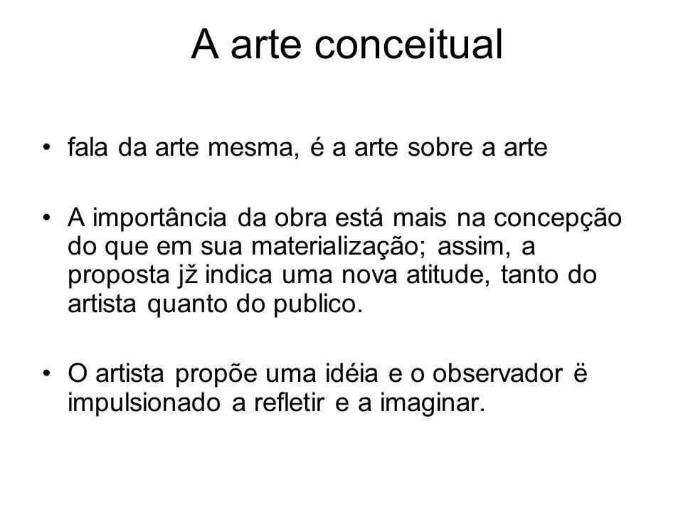 A arte conceitual fala da arte mesma, é a arte sobre a arte