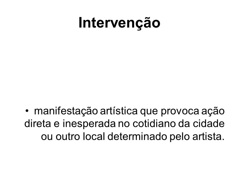 Intervenção manifestação artística que provoca ação direta e inesperada no cotidiano da cidade ou outro local determinado pelo artista.