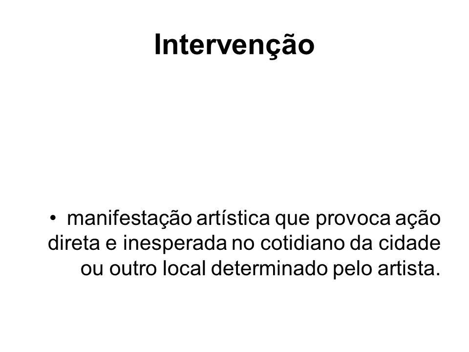 Intervençãomanifestação artística que provoca ação direta e inesperada no cotidiano da cidade ou outro local determinado pelo artista.