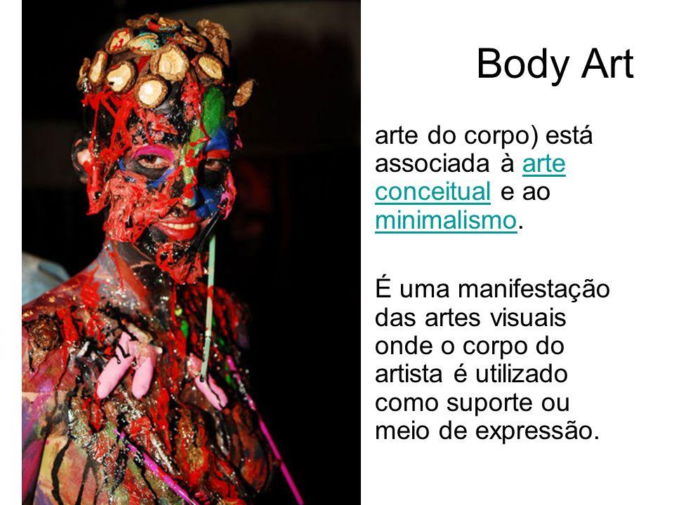 Body Art arte do corpo) está associada à arte conceitual e ao minimalismo.