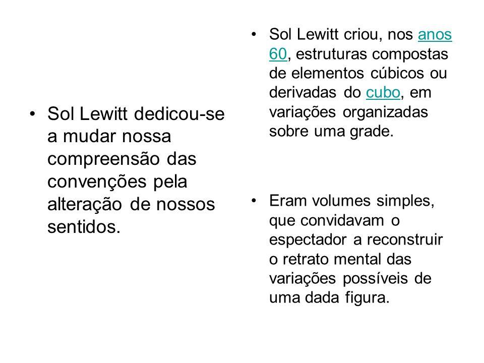 Sol Lewitt dedicou-se a mudar nossa compreensão das convenções pela alteração de nossos sentidos.