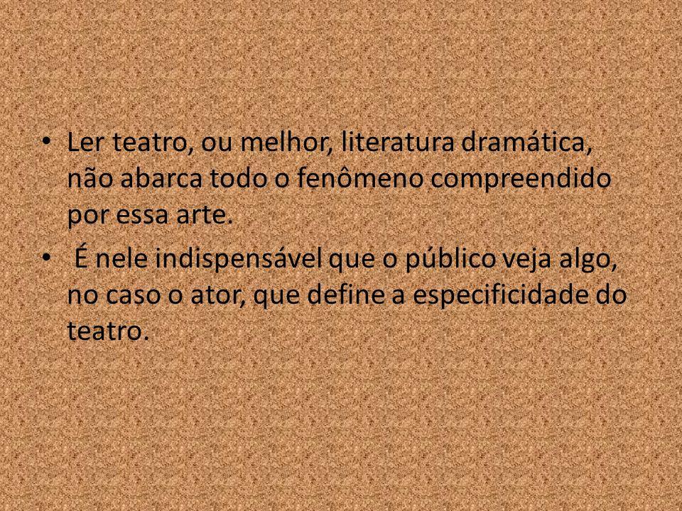 Ler teatro, ou melhor, literatura dramática, não abarca todo o fenômeno compreendido por essa arte.