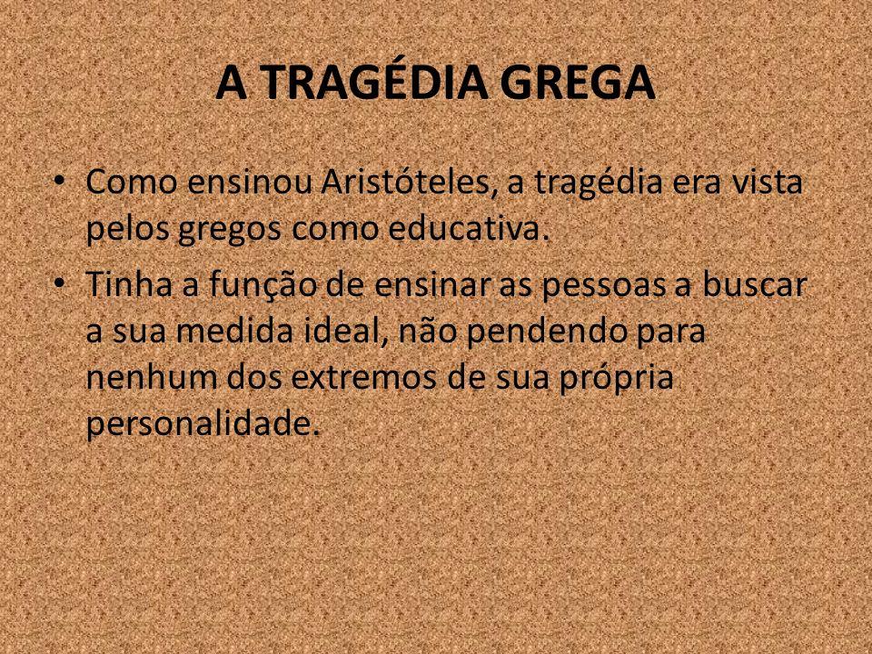 A TRAGÉDIA GREGA Como ensinou Aristóteles, a tragédia era vista pelos gregos como educativa.
