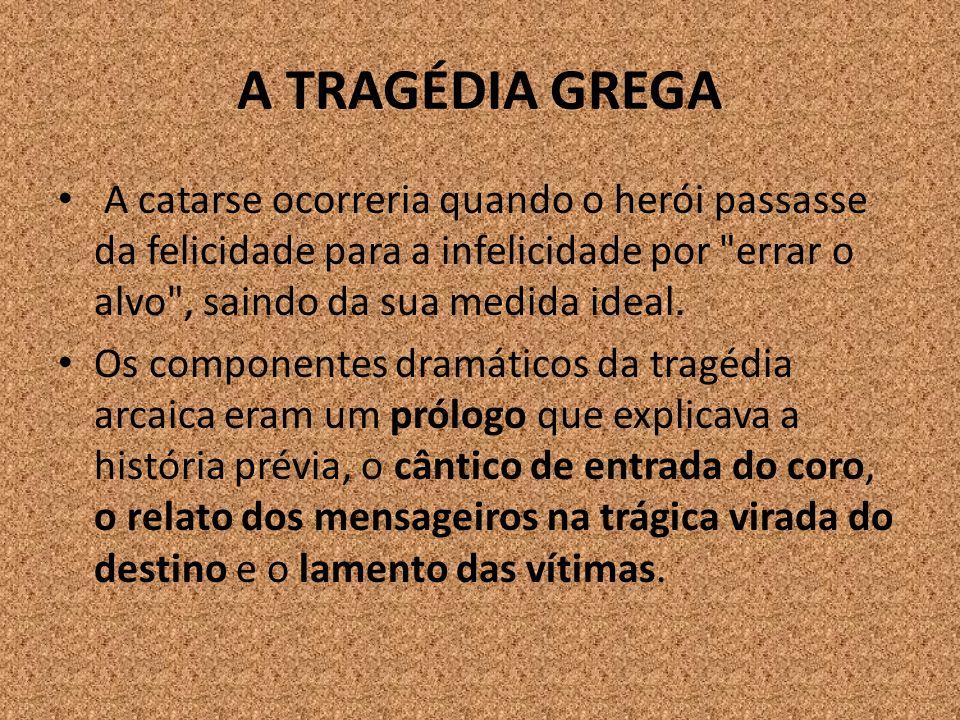 A TRAGÉDIA GREGA A catarse ocorreria quando o herói passasse da felicidade para a infelicidade por errar o alvo , saindo da sua medida ideal.