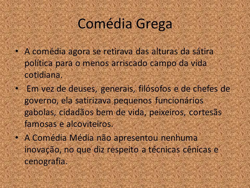 Comédia Grega A comédia agora se retirava das alturas da sátira política para o menos arriscado campo da vida cotidiana.