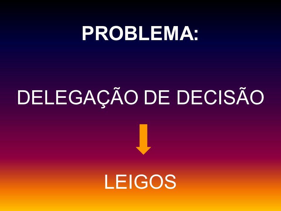 PROBLEMA: DELEGAÇÃO DE DECISÃO LEIGOS