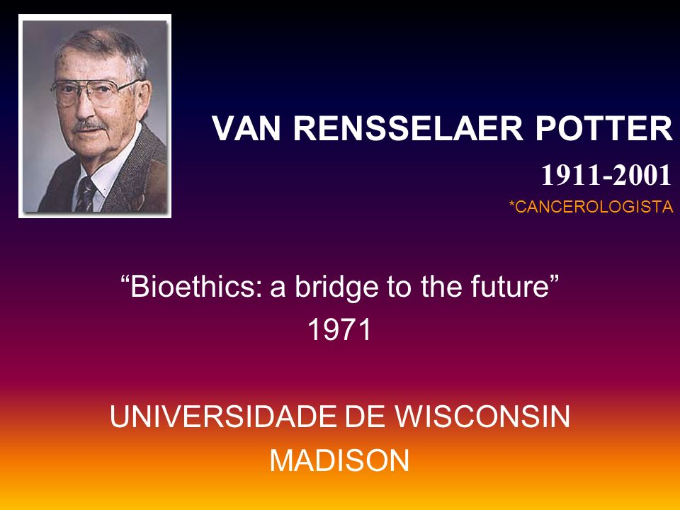 VAN RENSSELAER POTTER 1911-2001 Bioethics: a bridge to the future