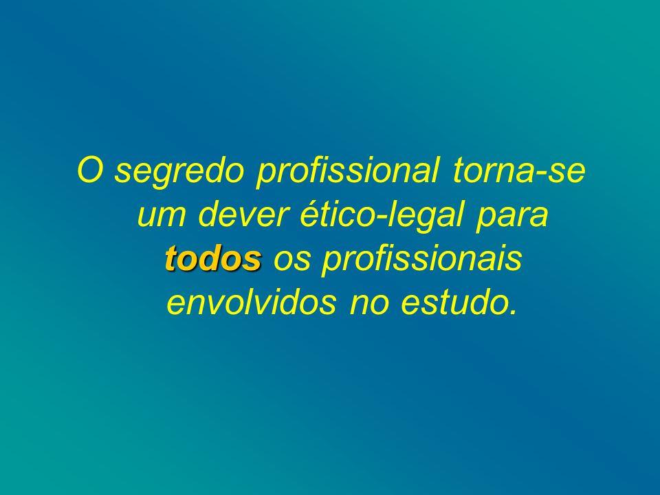 O segredo profissional torna-se um dever ético-legal para todos os profissionais envolvidos no estudo.