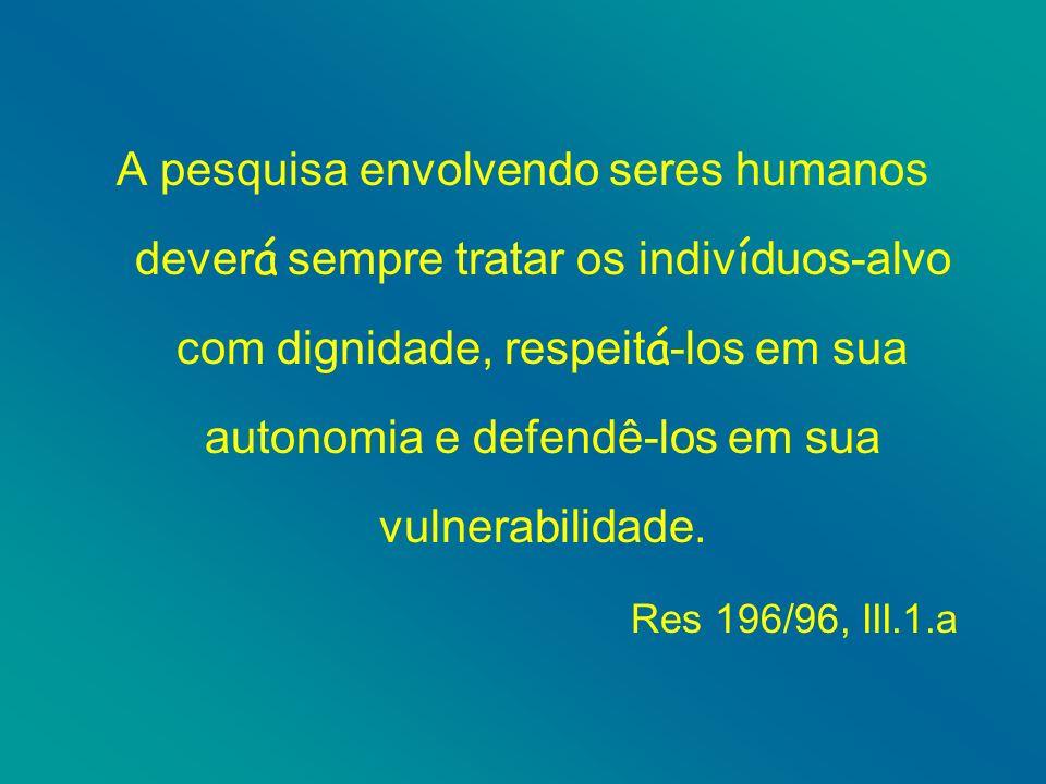 A pesquisa envolvendo seres humanos deverá sempre tratar os indivíduos-alvo com dignidade, respeitá-los em sua autonomia e defendê-los em sua vulnerabilidade.