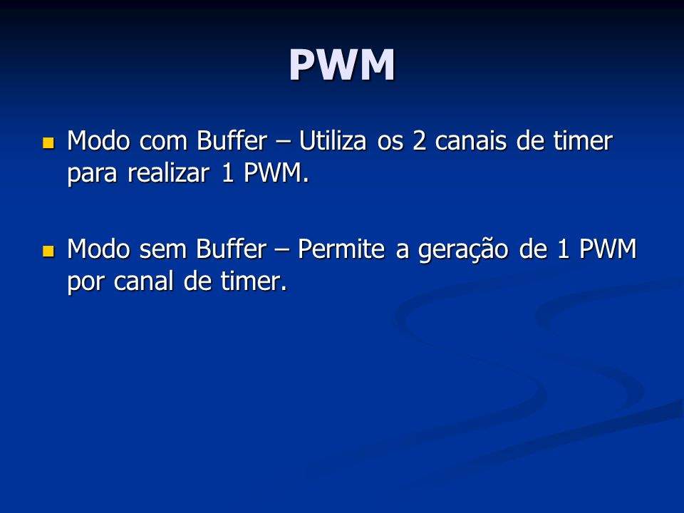 PWM Modo com Buffer – Utiliza os 2 canais de timer para realizar 1 PWM.