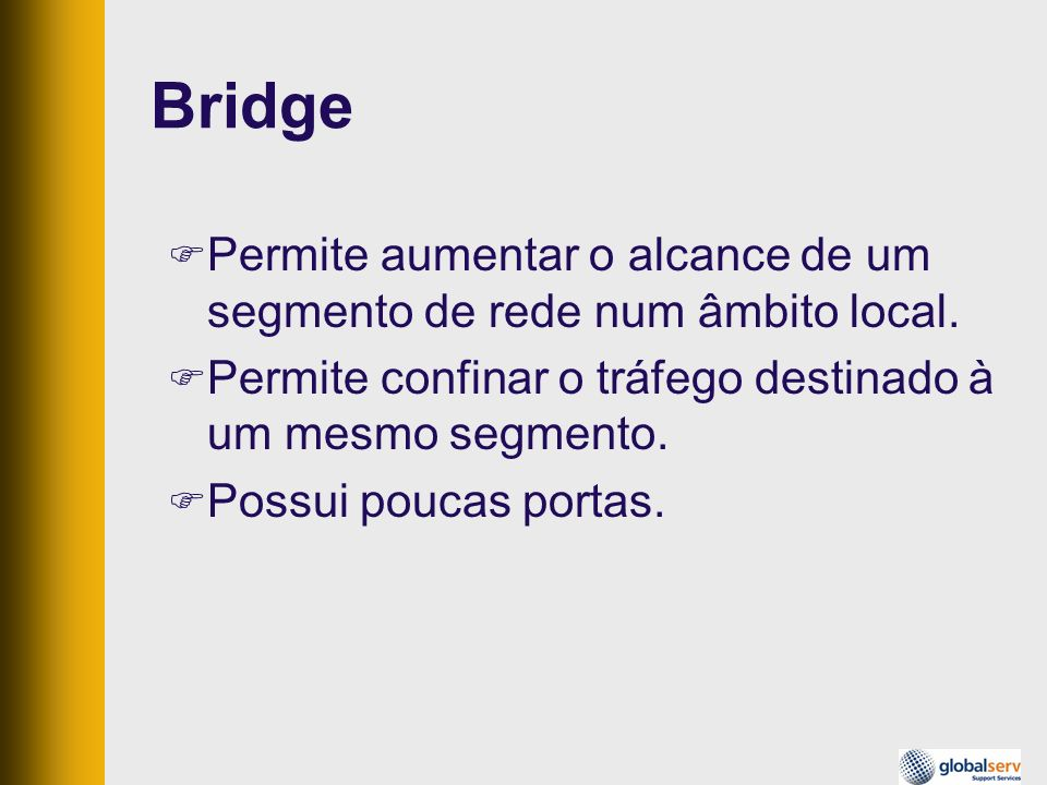 Bridge Permite aumentar o alcance de um segmento de rede num âmbito local. Permite confinar o tráfego destinado à um mesmo segmento.