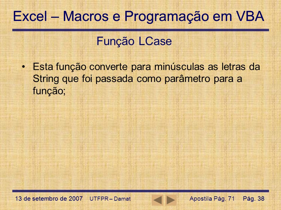 Função LCase Esta função converte para minúsculas as letras da String que foi passada como parâmetro para a função;