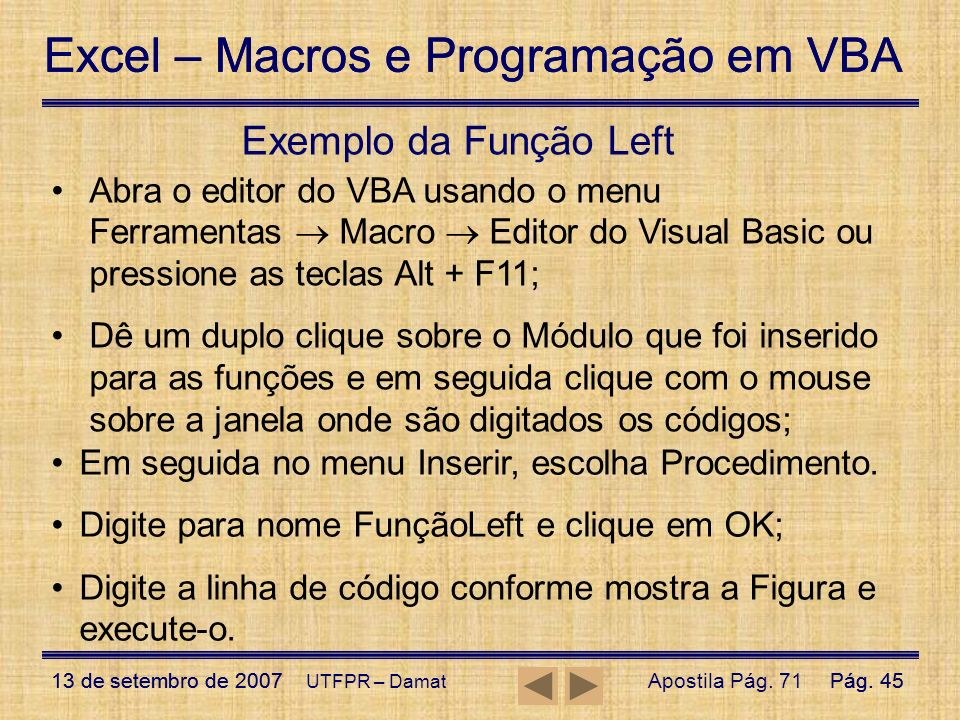 Exemplo da Função Left Abra o editor do VBA usando o menu Ferramentas  Macro  Editor do Visual Basic ou pressione as teclas Alt + F11;