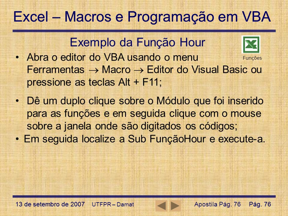 Exemplo da Função Hour Abra o editor do VBA usando o menu Ferramentas  Macro  Editor do Visual Basic ou pressione as teclas Alt + F11;