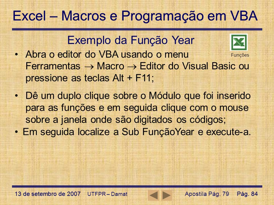 Exemplo da Função Year Abra o editor do VBA usando o menu Ferramentas  Macro  Editor do Visual Basic ou pressione as teclas Alt + F11;