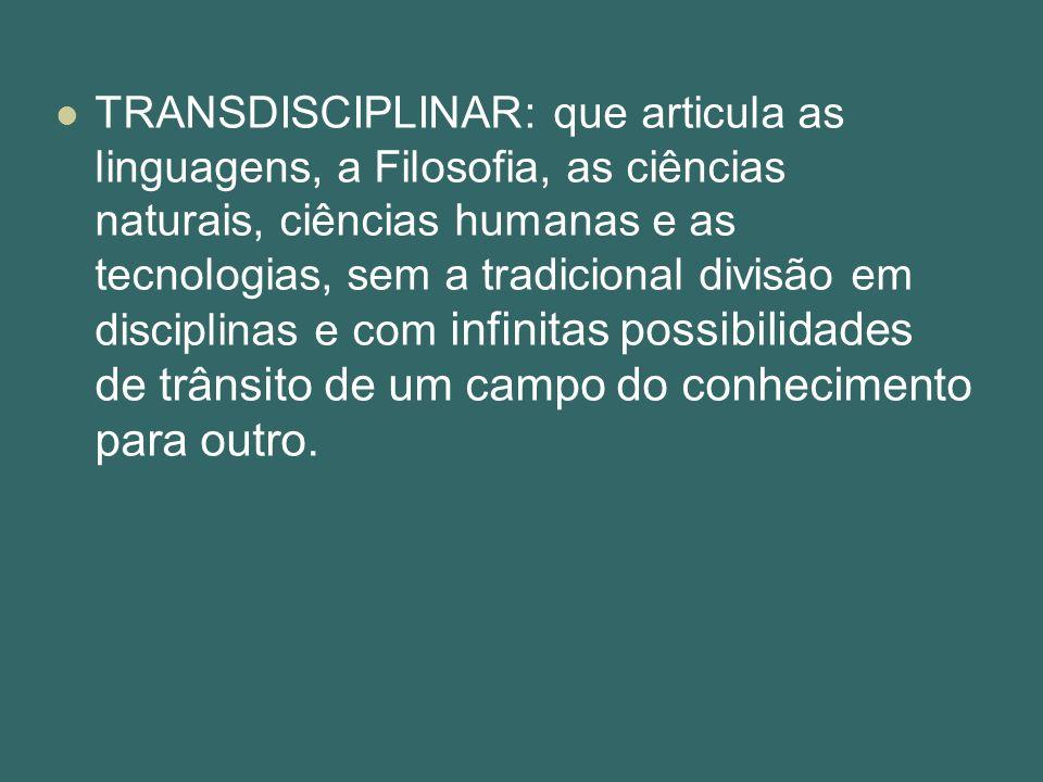 TRANSDISCIPLINAR: que articula as linguagens, a Filosofia, as ciências naturais, ciências humanas e as tecnologias, sem a tradicional divisão em disciplinas e com infinitas possibilidades de trânsito de um campo do conhecimento para outro.
