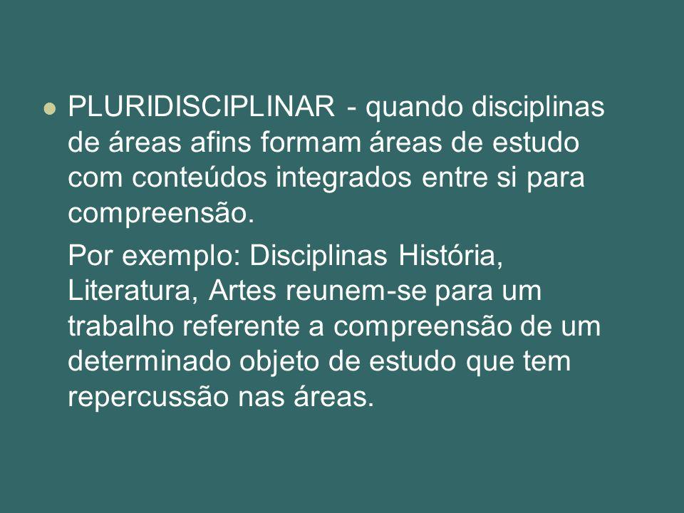 PLURIDISCIPLINAR - quando disciplinas de áreas afins formam áreas de estudo com conteúdos integrados entre si para compreensão.