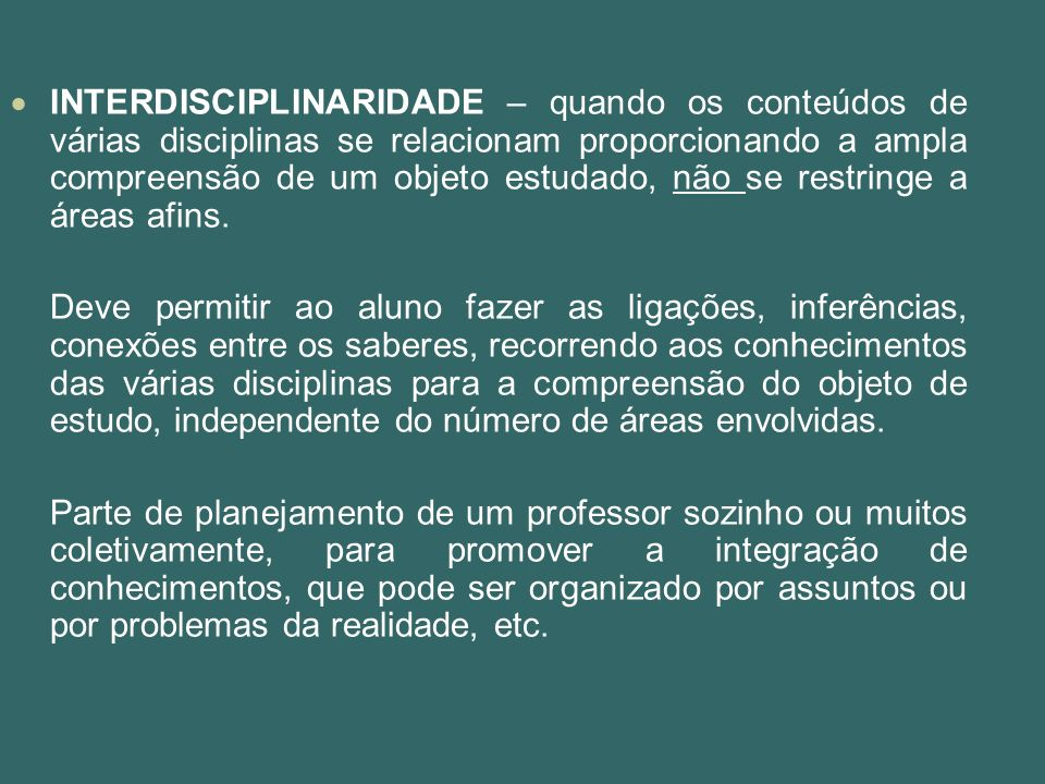 INTERDISCIPLINARIDADE – quando os conteúdos de várias disciplinas se relacionam proporcionando a ampla compreensão de um objeto estudado, não se restringe a áreas afins.