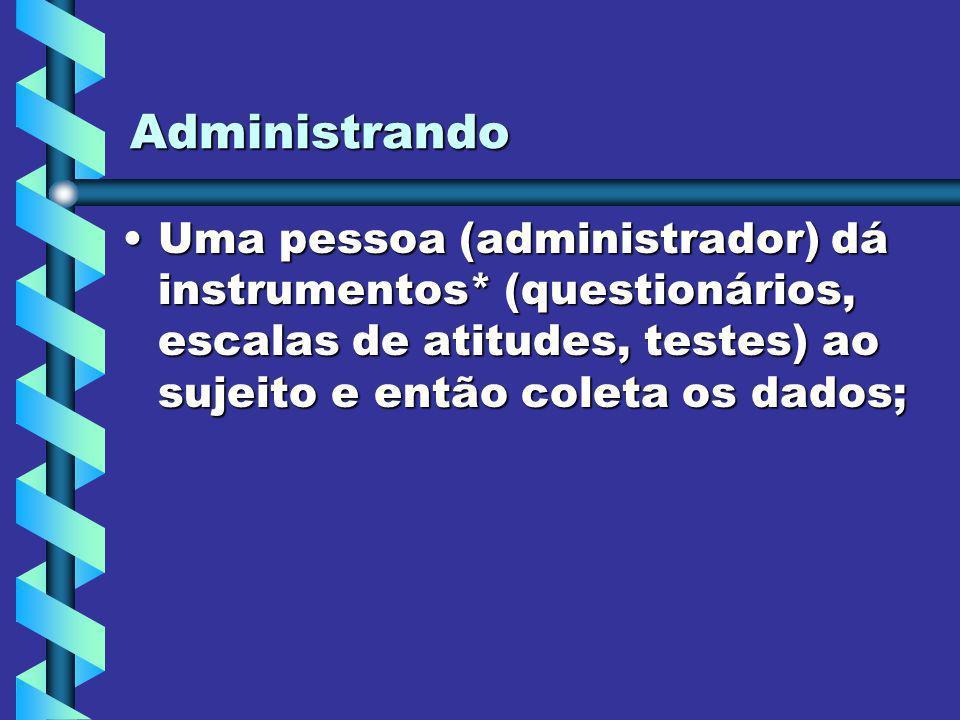 Administrando Uma pessoa (administrador) dá instrumentos* (questionários, escalas de atitudes, testes) ao sujeito e então coleta os dados;