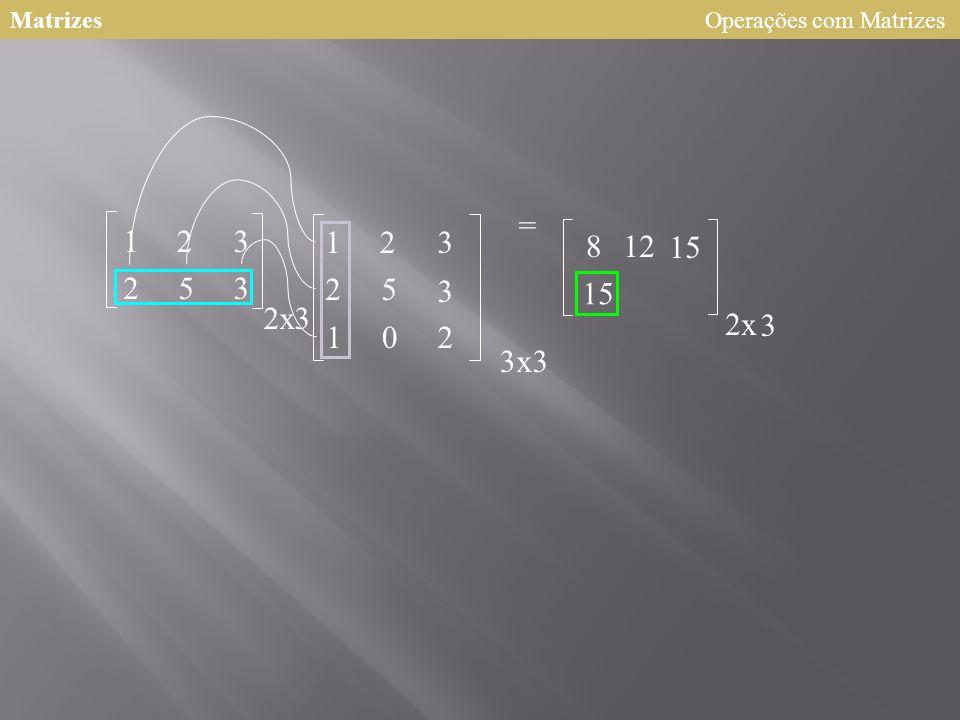 Matrizes Operações com Matrizes = 1 2 3 1 2 3 8 12 15 2 5 3 2 5 3 15 2 x 3 2 x 3 1 2 3 x 3