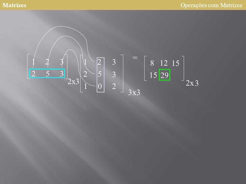 Matrizes Operações com Matrizes = 1 2 3 1 2 3 8 12 15 2 5 3 2 5 3 15 29 2 x 3 2 x 3 1 2 3 x 3