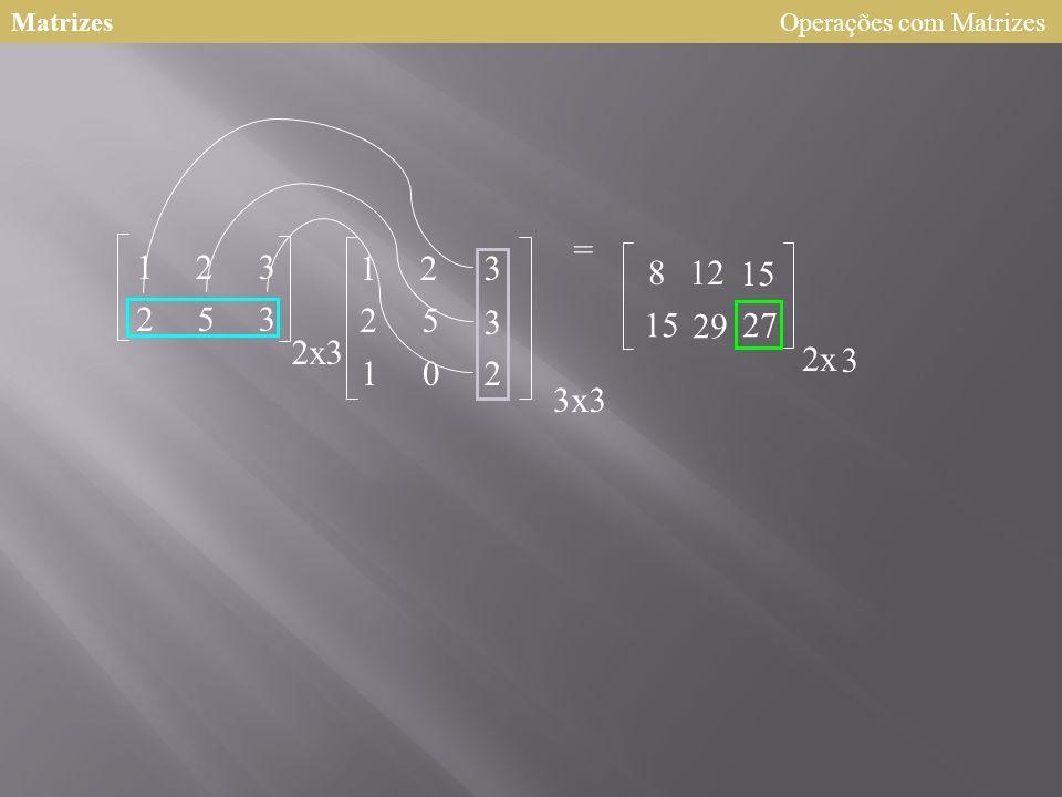 Matrizes Operações com Matrizes = 1 2 3 1 2 3 8 12 15 2 5 3 2 5 3 15 29 27 2 x 3 2 x 3 1 2 3 x 3