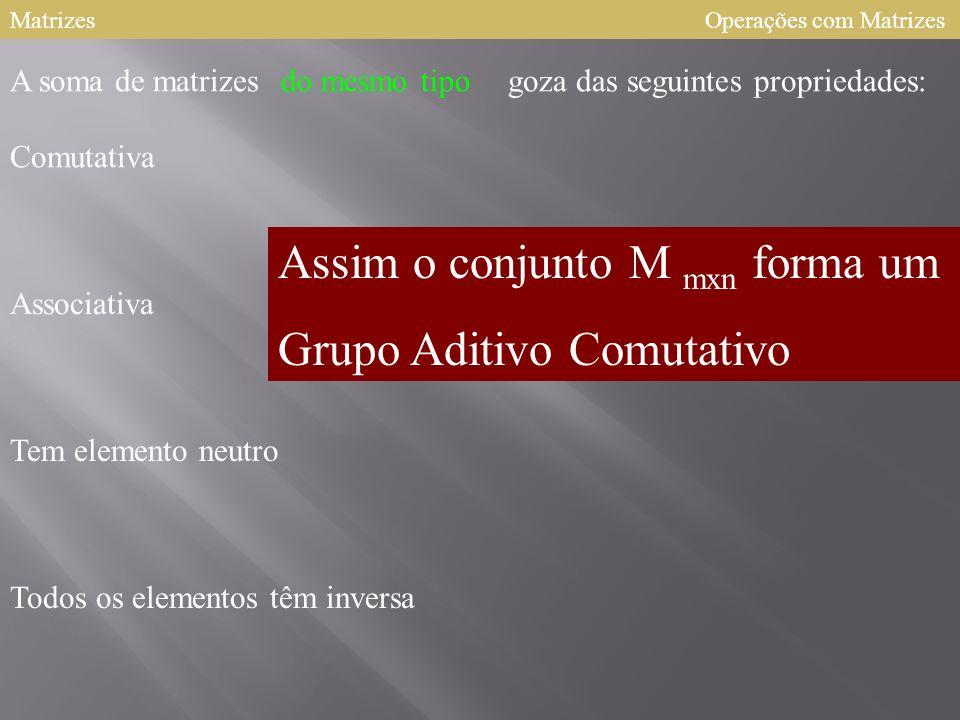 Assim o conjunto M mxn forma um Grupo Aditivo Comutativo