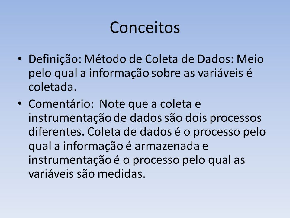 Conceitos Definição: Método de Coleta de Dados: Meio pelo qual a informação sobre as variáveis é coletada.