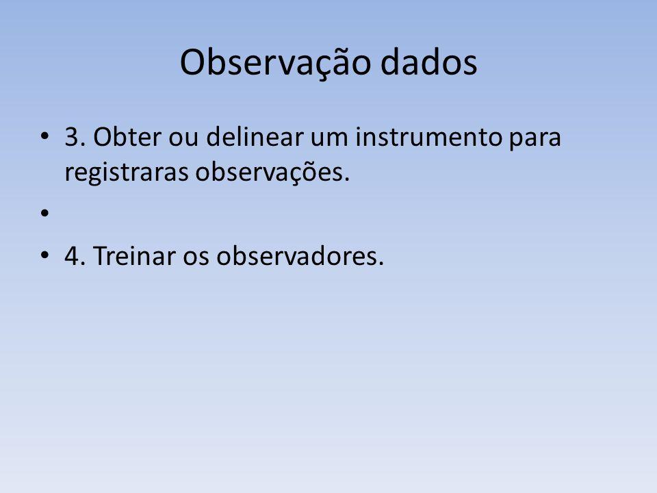 Observação dados 3. Obter ou delinear um instrumento para registraras observações.