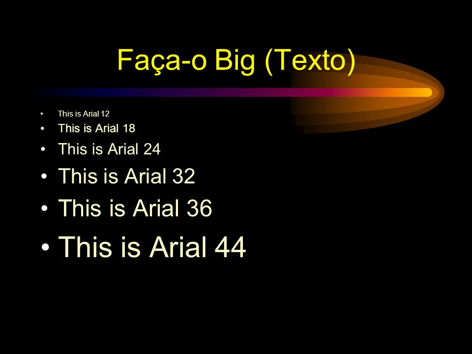 Faça-o Big (Texto) This is Arial 44 This is Arial 36 This is Arial 32