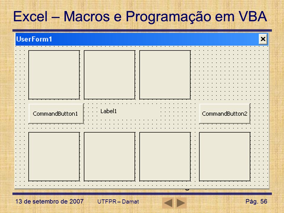 UserForms – Exemplo1 Aumente o tamanho do UserForm para inserir os controles;