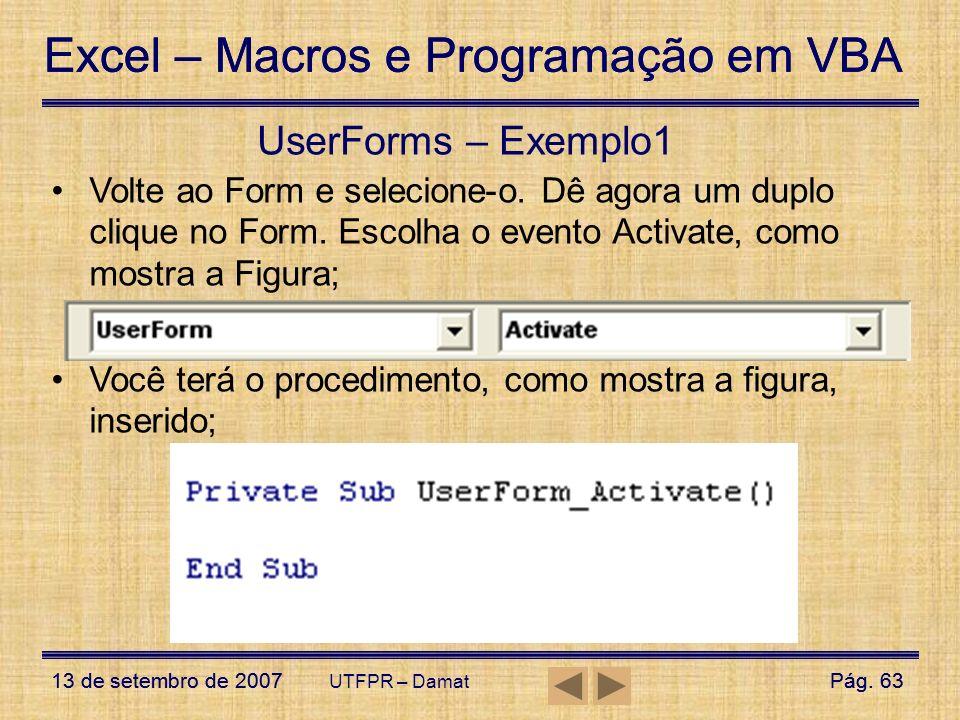 UserForms – Exemplo1 Volte ao Form e selecione-o. Dê agora um duplo clique no Form. Escolha o evento Activate, como mostra a Figura;