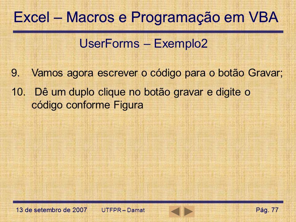 UserForms – Exemplo2 Vamos agora escrever o código para o botão Gravar; Dê um duplo clique no botão gravar e digite o código conforme Figura.