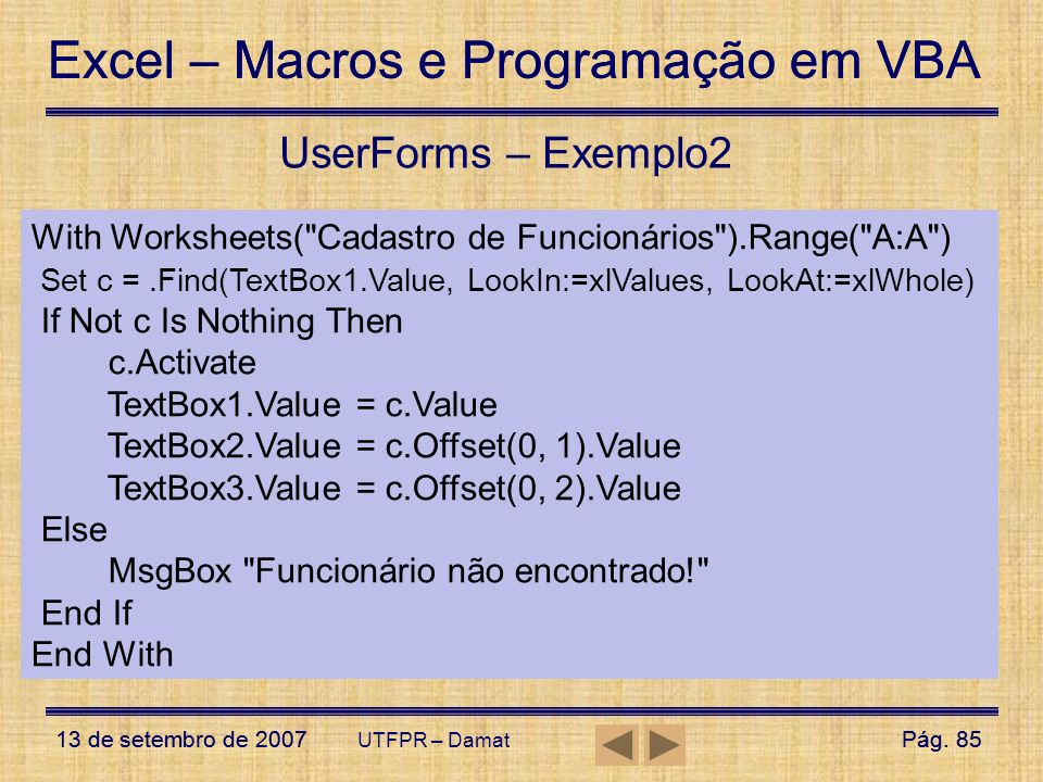 UserForms – Exemplo2 With Worksheets( Cadastro de Funcionários ).Range( A:A ) Set c = .Find(TextBox1.Value, LookIn:=xlValues, LookAt:=xlWhole)