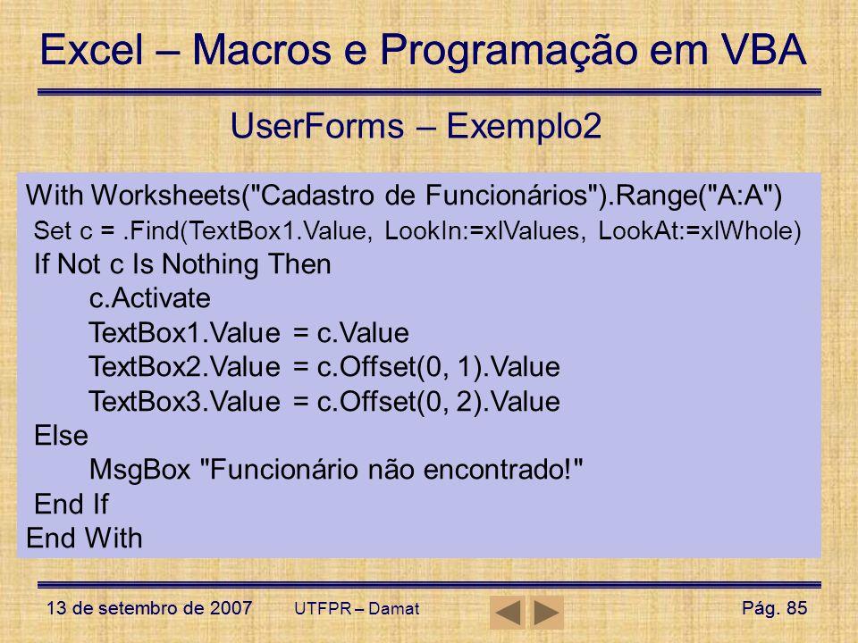 UserForms – Exemplo2With Worksheets( Cadastro de Funcionários ).Range( A:A ) Set c = .Find(TextBox1.Value, LookIn:=xlValues, LookAt:=xlWhole)