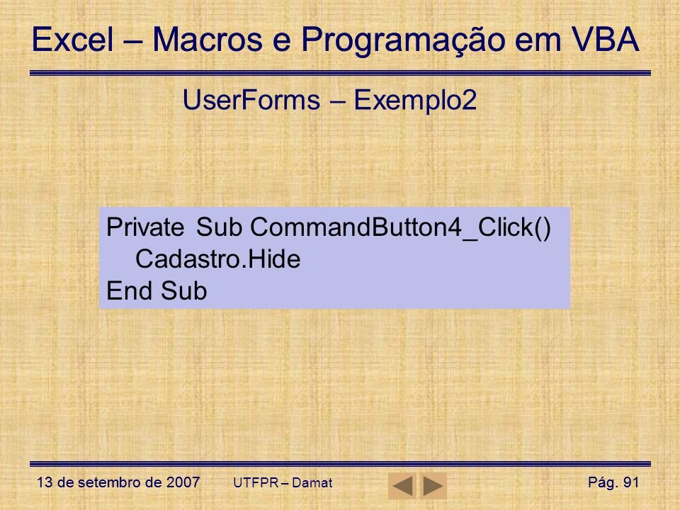UserForms – Exemplo2 Private Sub CommandButton4_Click() Cadastro.Hide