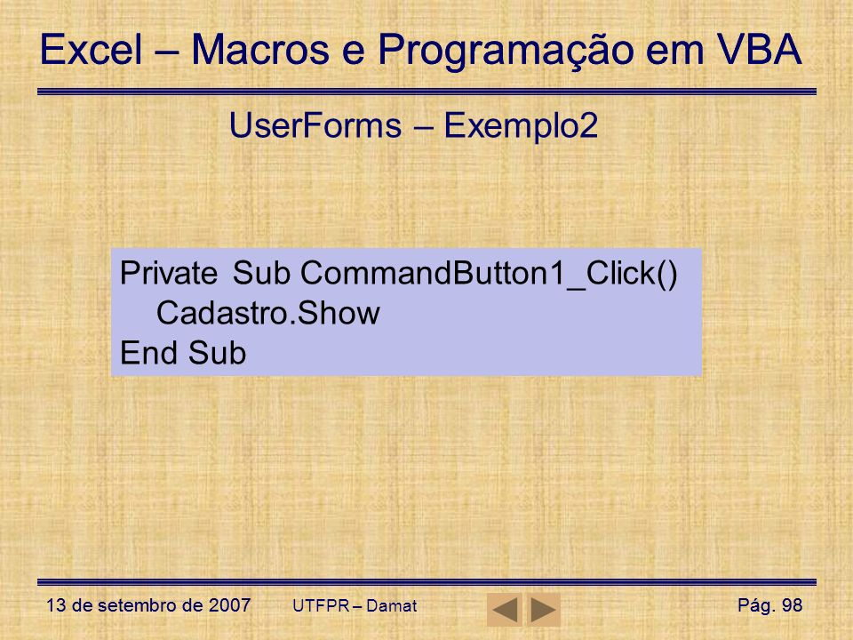 UserForms – Exemplo2 Private Sub CommandButton1_Click() Cadastro.Show