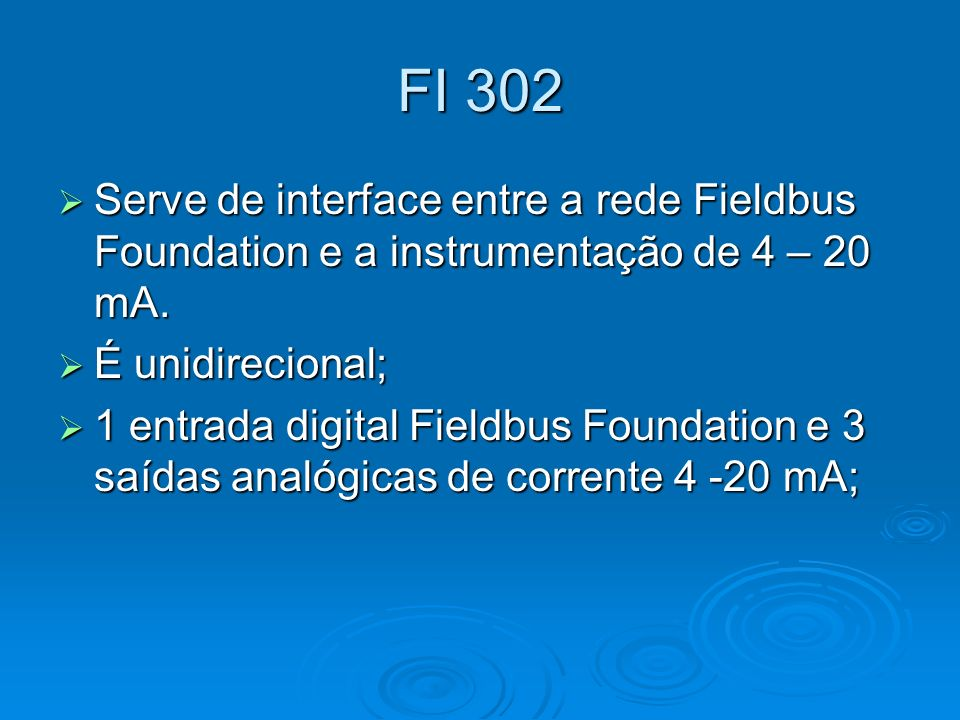 FI 302 Serve de interface entre a rede Fieldbus Foundation e a instrumentação de 4 – 20 mA. É unidirecional;