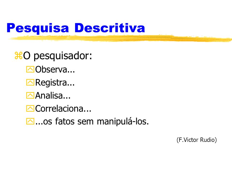 Pesquisa Descritiva O pesquisador: Observa... Registra... Analisa...