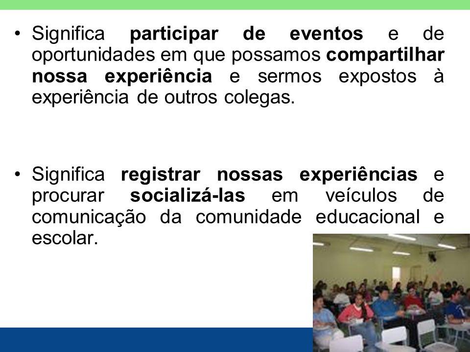 Significa participar de eventos e de oportunidades em que possamos compartilhar nossa experiência e sermos expostos à experiência de outros colegas.