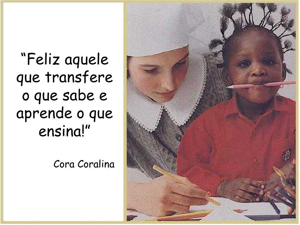 Feliz aquele que transfere o que sabe e aprende o que ensina!