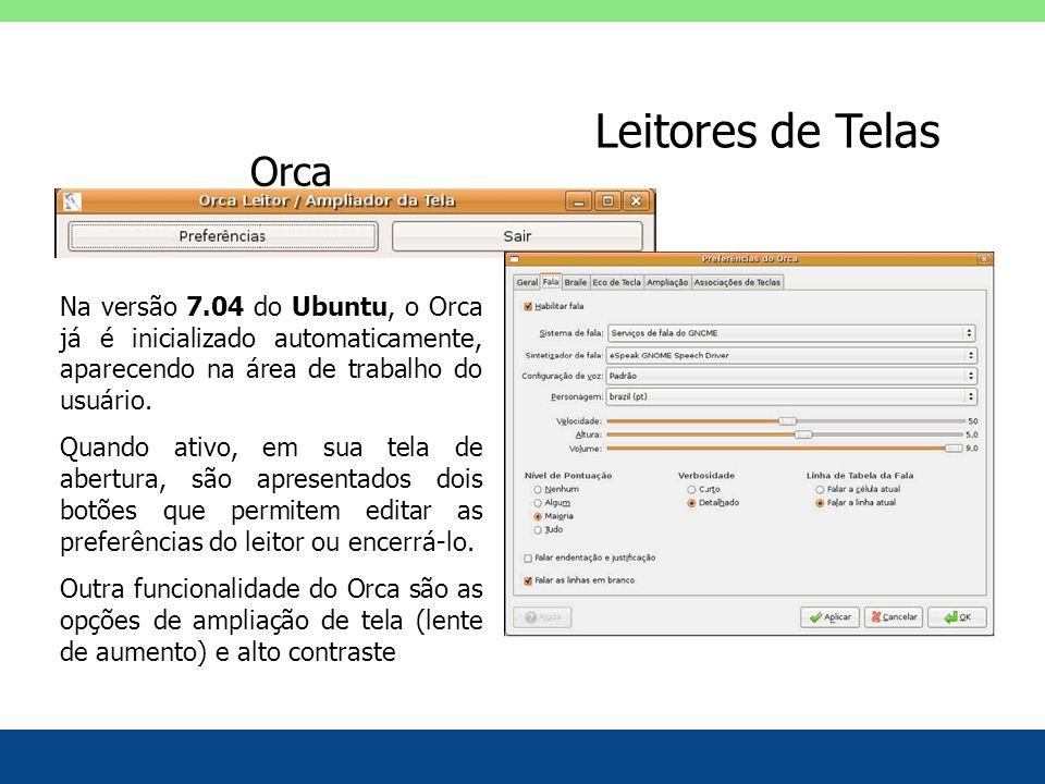 Leitores de Telas Orca. Na versão 7.04 do Ubuntu, o Orca já é inicializado automaticamente, aparecendo na área de trabalho do usuário.